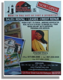 Chantal Chery Realtor/Branch Manager Andrade and Associates Realty Office: 617.690.2588 Cell: 857.258.6508 Email: cchery@andradeassociates.com Address: 524 River Street Suite: 900, Mattapan, MA 02126